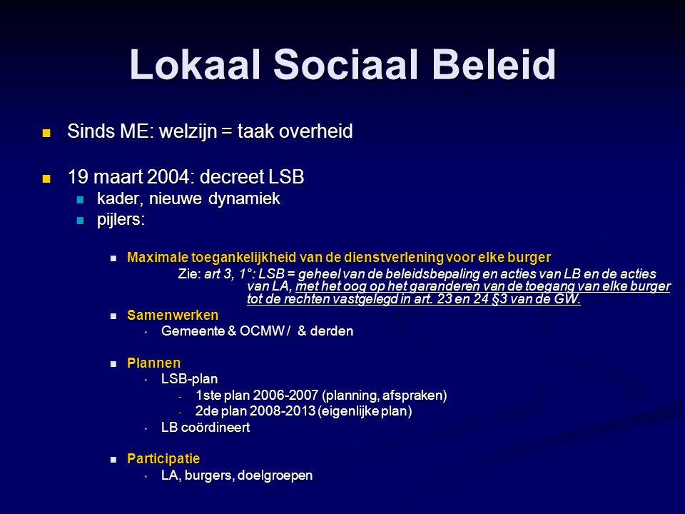 Lokaal Sociaal Beleid  Sinds ME: welzijn = taak overheid  19 maart 2004: decreet LSB  kader, nieuwe dynamiek  pijlers:  Maximale toegankelijkheid