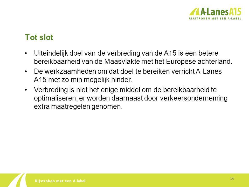 Tot slot 16 •Uiteindelijk doel van de verbreding van de A15 is een betere bereikbaarheid van de Maasvlakte met het Europese achterland. •De werkzaamhe