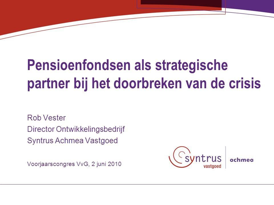 Pensioenfondsen als strategische partner bij het doorbreken van de crisis Rob Vester Director Ontwikkelingsbedrijf Syntrus Achmea Vastgoed Voorjaarscongres VvG, 2 juni 2010