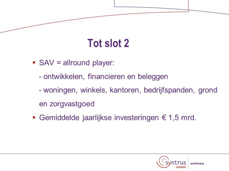 Tot slot 2  SAV = allround player: - ontwikkelen, financieren en beleggen - woningen, winkels, kantoren, bedrijfspanden, grond en zorgvastgoed  Gemiddelde jaarlijkse investeringen € 1,5 mrd.