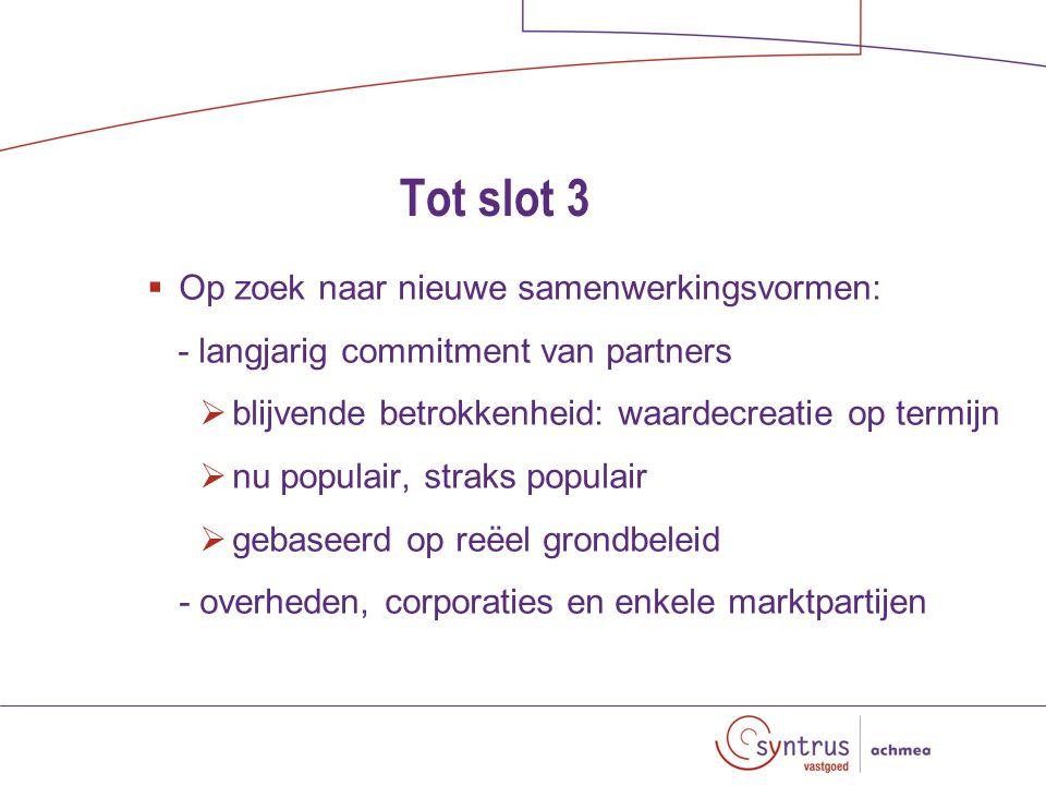 Tot slot 3  Op zoek naar nieuwe samenwerkingsvormen: - langjarig commitment van partners  blijvende betrokkenheid: waardecreatie op termijn  nu populair, straks populair  gebaseerd op reëel grondbeleid - overheden, corporaties en enkele marktpartijen