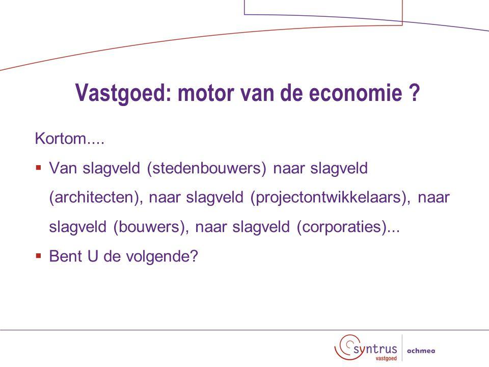 Vastgoed: motor van de economie . Kortom....