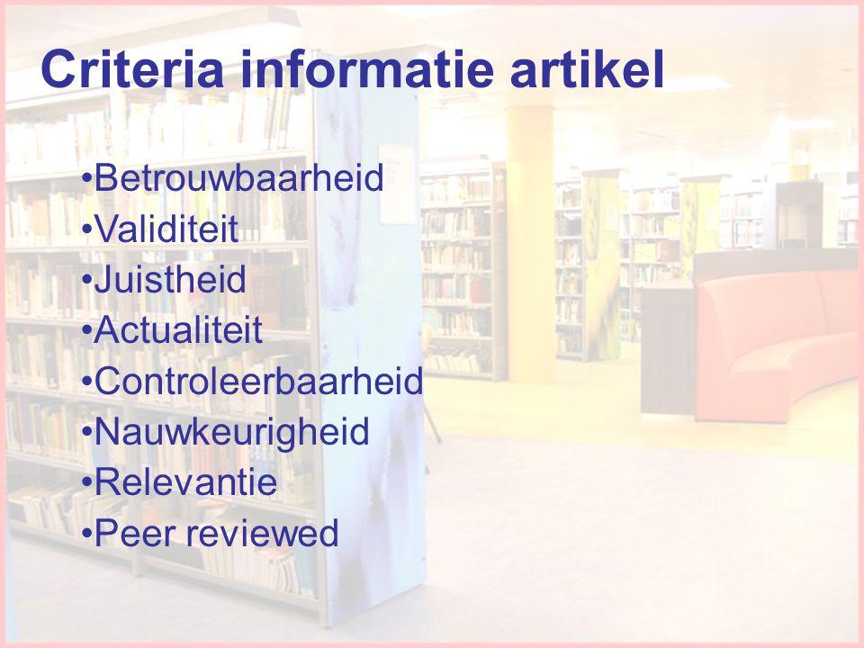 Criteria informatie artikel •Betrouwbaarheid •Validiteit •Juistheid •Actualiteit •Controleerbaarheid •Nauwkeurigheid •Relevantie •Peer reviewed