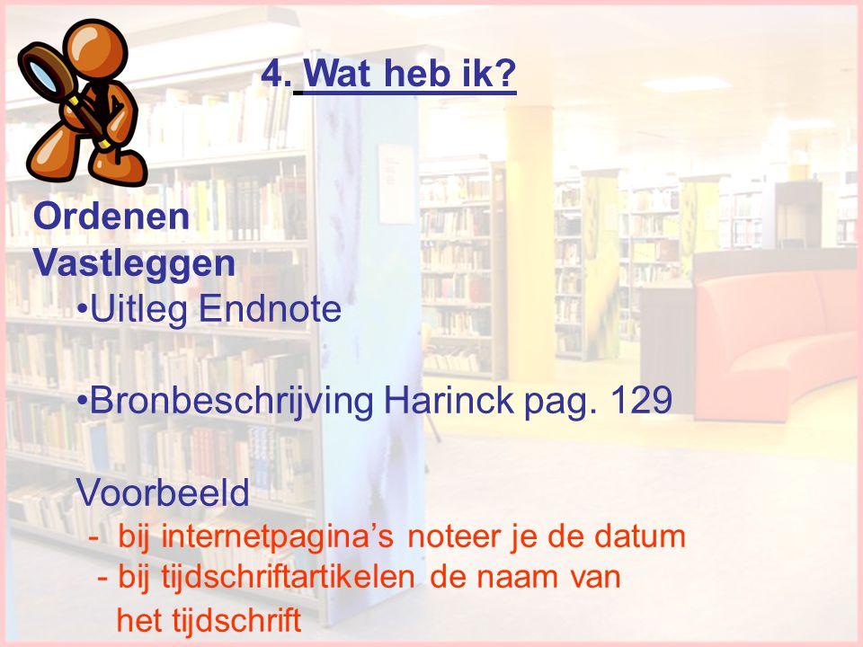 4. Wat heb ik? Ordenen Vastleggen •Uitleg Endnote •Bronbeschrijving Harinck pag. 129 Voorbeeld - bij internetpagina's noteer je de datum - bij tijdsch