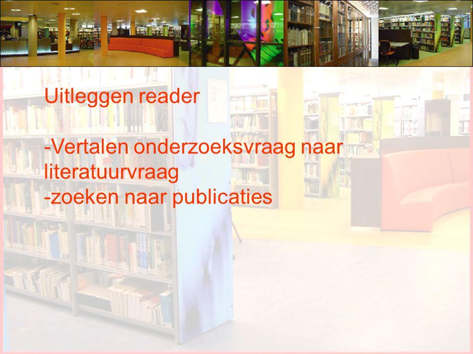 Uitleggen reader -Vertalen onderzoeksvraag naar literatuurvraag -zoeken naar publicaties