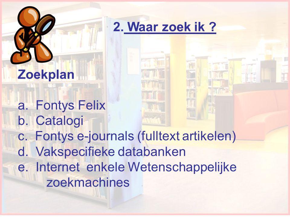 Waar zoek ik? Zoekplan a. Fontys Felix b. Catalogi c. Fontys e-journals (fulltext artikelen) d. Vakspecifieke databanken e. Internet enkele Wetenschap