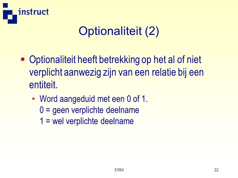 ERM21 Optionaliteit (1)  Bij een optionele relatie hoeft er niet per se een relatie tussen de entiteittypen te bestaan. ‣ Voorbeeld: een boek in een