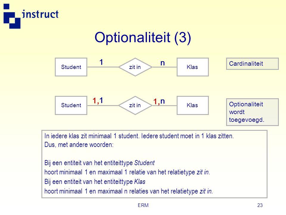ERM22 Optionaliteit (2)  Optionaliteit heeft betrekking op het al of niet verplicht aanwezig zijn van een relatie bij een entiteit. ‣ Word aangeduid