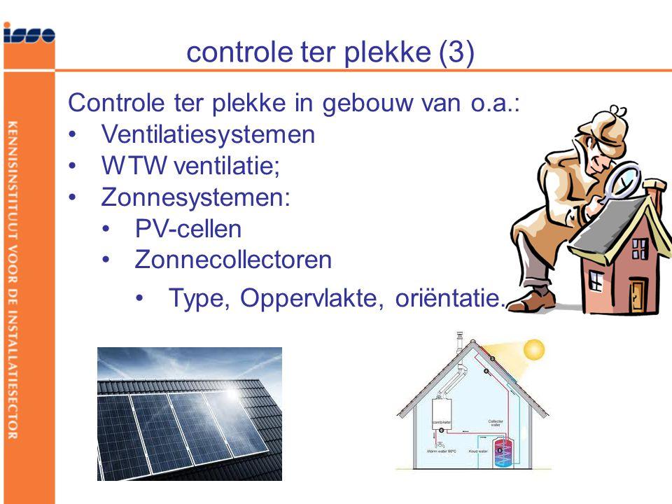 controle ter plekke (3) Controle ter plekke in gebouw van o.a.: •Ventilatiesystemen •WTW ventilatie; •Zonnesystemen: •PV-cellen •Zonnecollectoren •Type, Oppervlakte, oriëntatie.