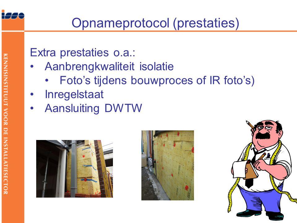Opnameprotocol (prestaties) Extra prestaties o.a.: •Aanbrengkwaliteit isolatie •Foto's tijdens bouwproces of IR foto's) •Inregelstaat •Aansluiting DWTW