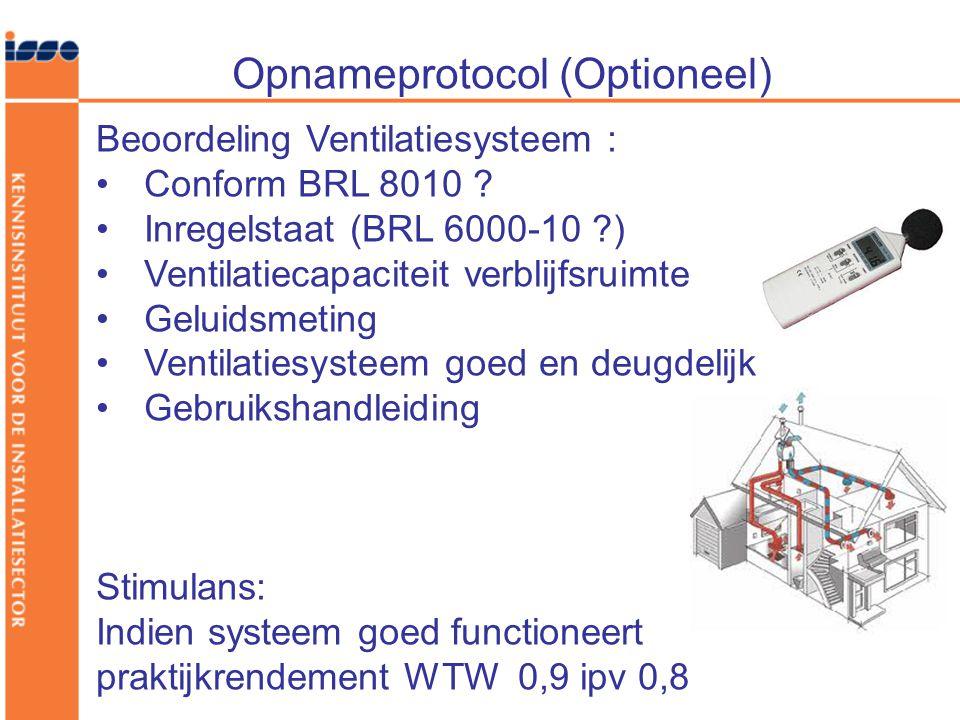 Opnameprotocol (Optioneel) Beoordeling Ventilatiesysteem : •Conform BRL 8010 ? •Inregelstaat (BRL 6000-10 ?) •Ventilatiecapaciteit verblijfsruimte •Ge