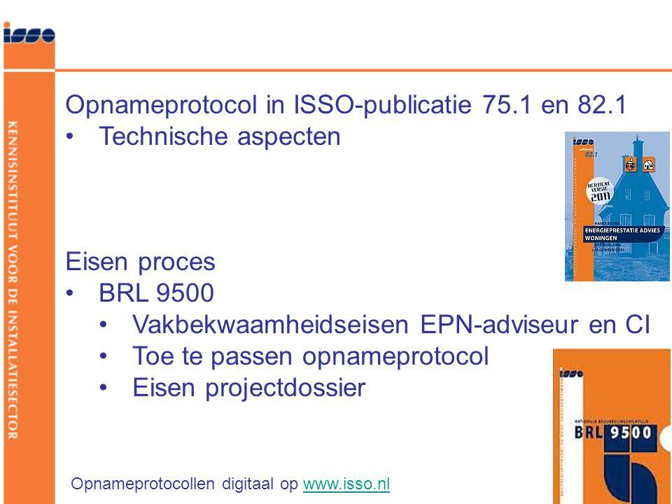 Opnameprotocol in ISSO-publicatie 75.1 en 82.1 •Technische aspecten Eisen proces •BRL 9500 •Vakbekwaamheidseisen EPN-adviseur en CI •Toe te passen opnameprotocol •Eisen projectdossier Opnameprotocollen digitaal op www.isso.nlwww.isso.nl