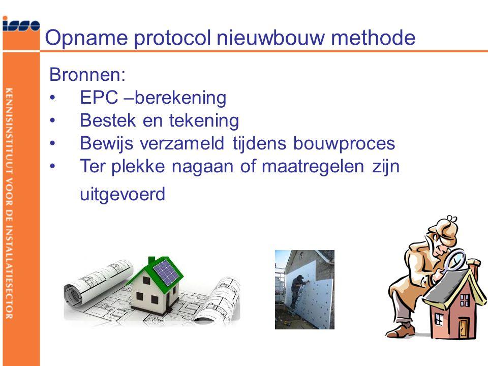 Opname protocol nieuwbouw methode Bronnen: •EPC –berekening •Bestek en tekening •Bewijs verzameld tijdens bouwproces •Ter plekke nagaan of maatregelen zijn uitgevoerd