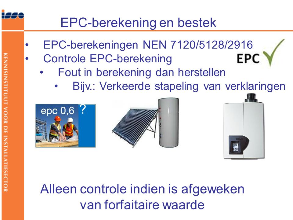 EPC-berekening en bestek •EPC-berekeningen NEN 7120/5128/2916 •Controle EPC-berekening •Fout in berekening dan herstellen •Bijv.: Verkeerde stapeling van verklaringen .