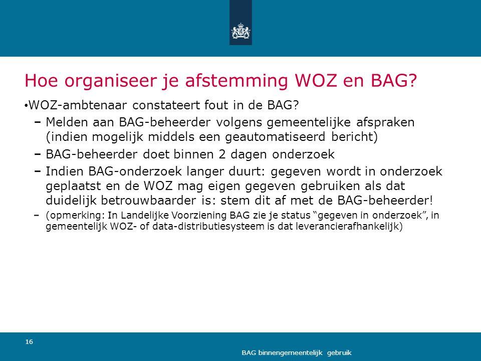 16 BAG binnengemeentelijk gebruik Hoe organiseer je afstemming WOZ en BAG? • WOZ-ambtenaar constateert fout in de BAG? Melden aan BAG-beheerder volgen