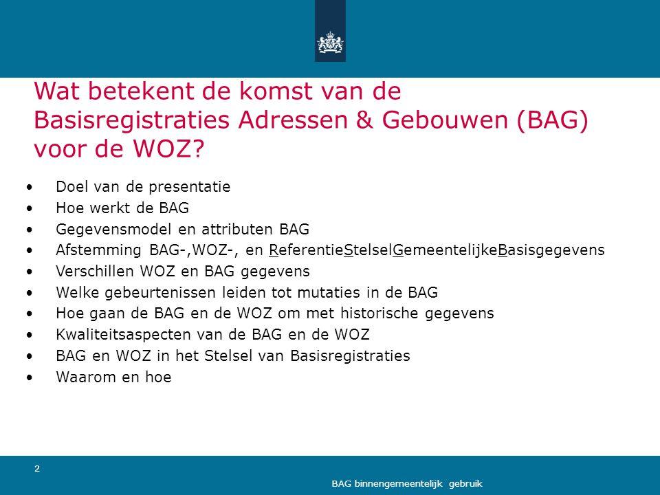 3 BAG binnengemeentelijk gebruik Doel van de presentatie • Toelichting (wettelijk verplicht) gebruik van de BAG door de WOZ • Aandachtspunten onderlinge samenwerking BAG-beheerder en WOZ-beheerder • Waarom willen we dit