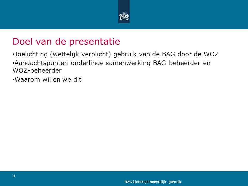 3 BAG binnengemeentelijk gebruik Doel van de presentatie • Toelichting (wettelijk verplicht) gebruik van de BAG door de WOZ • Aandachtspunten onderlin