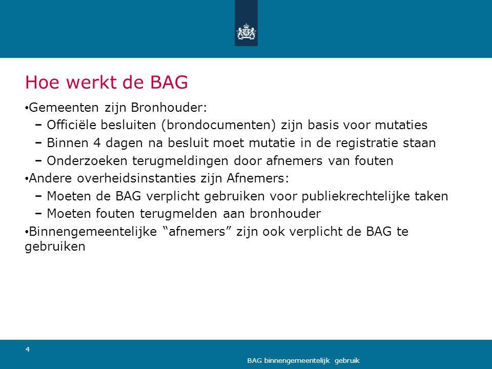 4 BAG binnengemeentelijk gebruik Hoe werkt de BAG • Gemeenten zijn Bronhouder: Officiële besluiten (brondocumenten) zijn basis voor mutaties Binnen 4