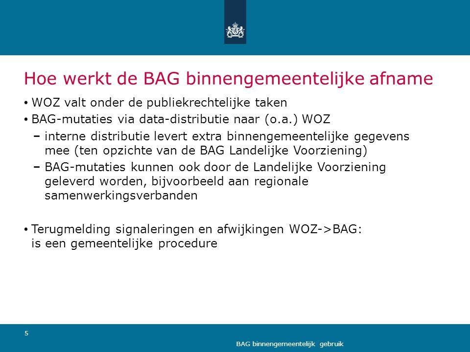 5 BAG binnengemeentelijk gebruik Hoe werkt de BAG binnengemeentelijke afname WOZ valt onder de publiekrechtelijke taken BAG-mutaties via data-distribu