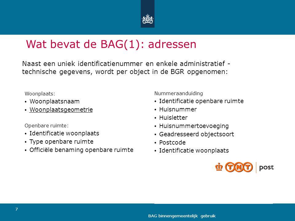 7 BAG binnengemeentelijk gebruik Wat bevat de BAG(1): adressen Woonplaats: Woonplaatsnaam Woonplaatsgeometrie Openbare ruimte: Identificatie woonplaat