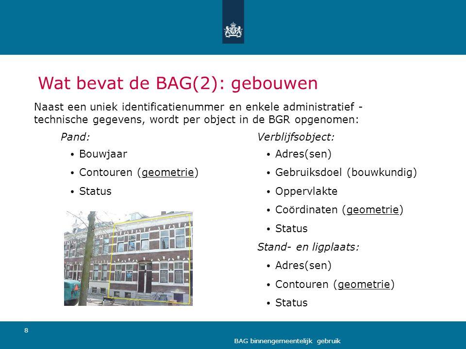 8 BAG binnengemeentelijk gebruik Wat bevat de BAG(2): gebouwen Naast een uniek identificatienummer en enkele administratief - technische gegevens, wor