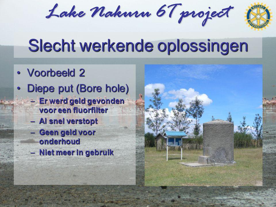 Lake Nakuru 6T project Slecht werkende oplossingen •Voorbeeld 2 •Diepe put (Bore hole) –Er werd geld gevonden voor een fluorfilter –Al snel verstopt –Geen geld voor onderhoud –Niet meer in gebruik