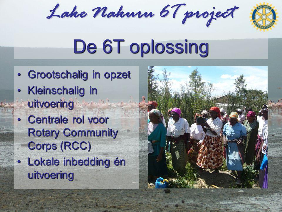 Lake Nakuru 6T project De 6T oplossing •Grootschalig in opzet •Kleinschalig in uitvoering •Centrale rol voor Rotary Community Corps (RCC) •Lokale inbedding én uitvoering