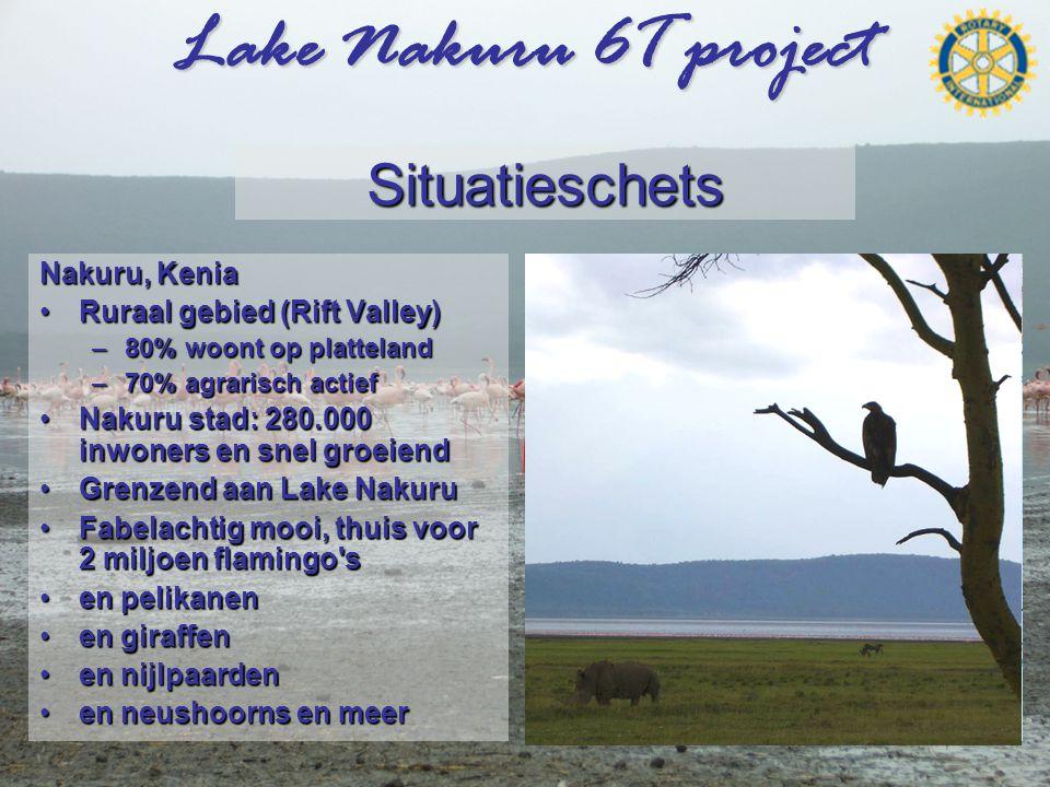 Lake Nakuru 6T project Situatieschets Nakuru, Kenia •Ruraal gebied (Rift Valley) –80% woont op platteland –70% agrarisch actief •Nakuru stad: 280.000 inwoners en snel groeiend •Grenzend aan Lake Nakuru •Fabelachtig mooi, thuis voor 2 miljoen flamingo s •en pelikanen •en giraffen •en nijlpaarden •en neushoorns en meer Nakuru Nairobi  Rift valley 