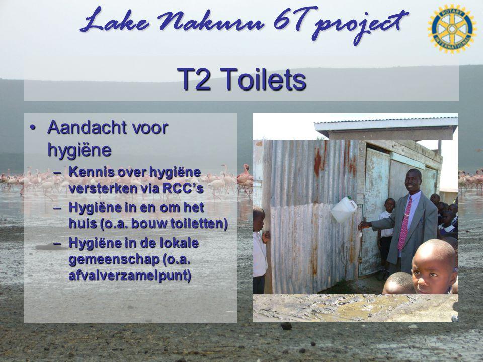 Lake Nakuru 6T project T2 Toilets •Aandacht voor hygiëne –Kennis over hygiëne versterken via RCC's –Hygiëne in en om het huis (o.a.