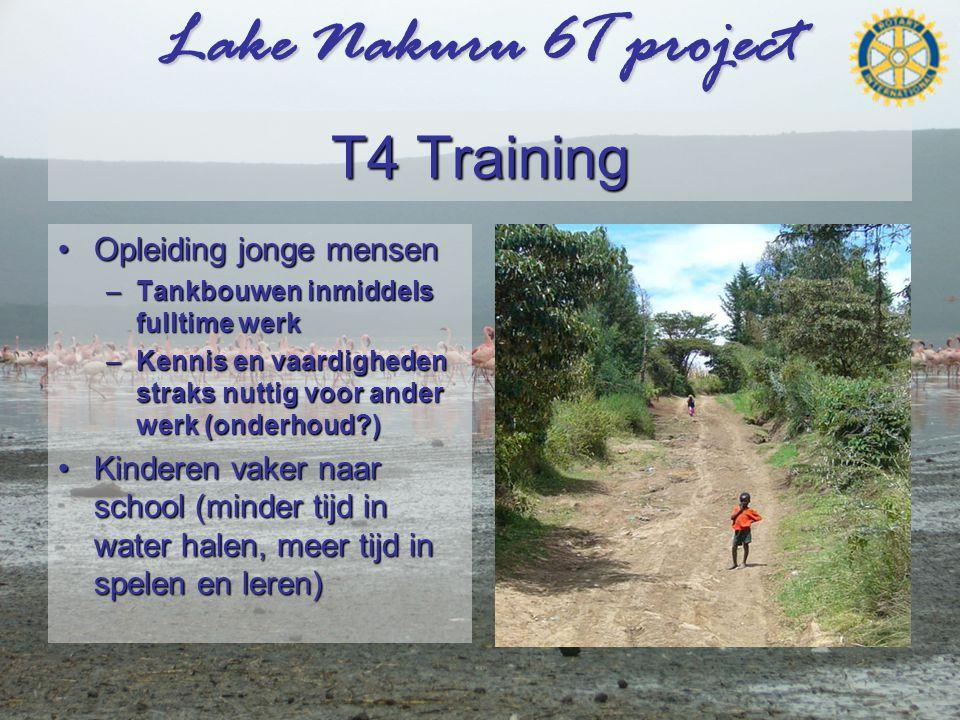 Lake Nakuru 6T project T4 Training •Opleiding jonge mensen –Tankbouwen inmiddels fulltime werk –Kennis en vaardigheden straks nuttig voor ander werk (onderhoud?) •Kinderen vaker naar school (minder tijd in water halen, meer tijd in spelen en leren)