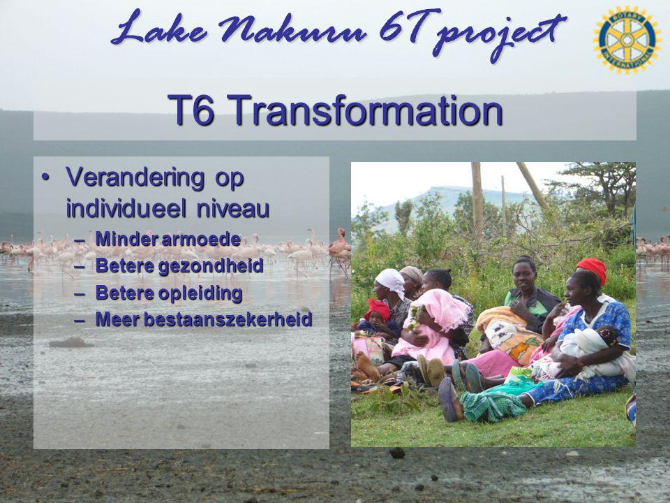 Lake Nakuru 6T project T6 Transformation •Verandering op individueel niveau –Minder armoede –Betere gezondheid –Betere opleiding –Meer bestaanszekerheid