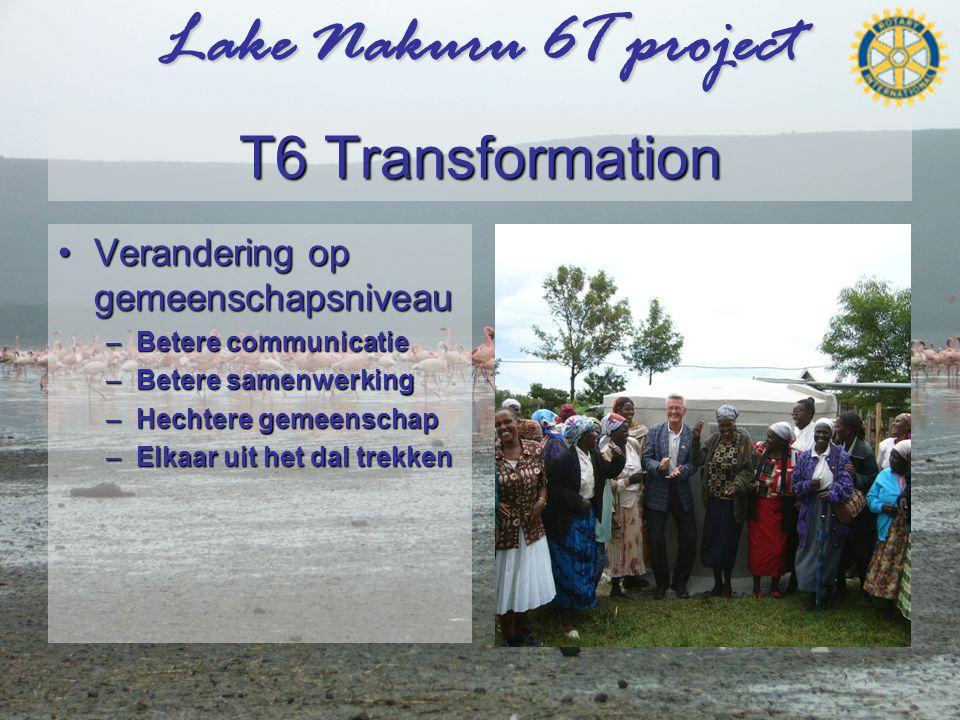 Lake Nakuru 6T project T6 Transformation •Verandering op gemeenschapsniveau –Betere communicatie –Betere samenwerking –Hechtere gemeenschap –Elkaar uit het dal trekken