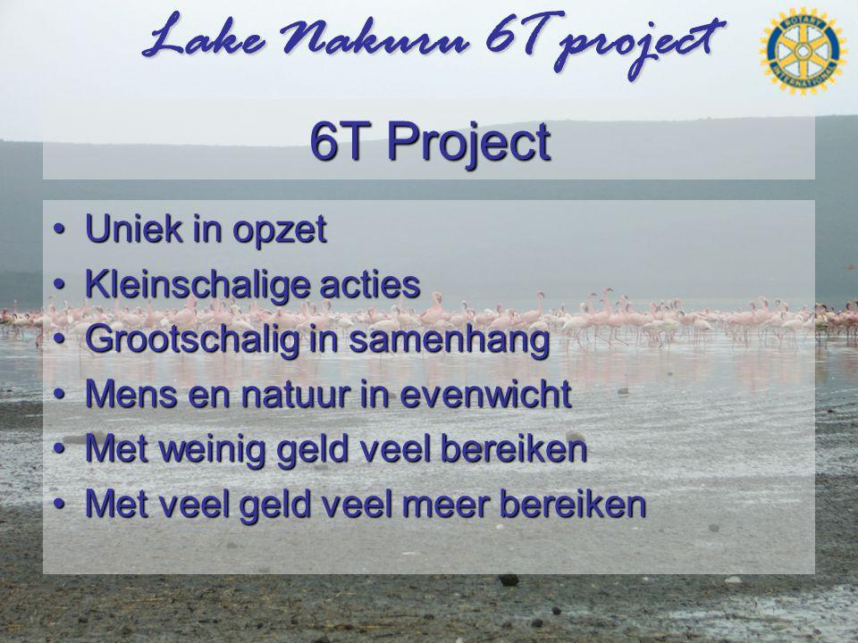 Lake Nakuru 6T project 6T Project •Uniek in opzet •Kleinschalige acties •Grootschalig in samenhang •Mens en natuur in evenwicht •Met weinig geld veel bereiken •Met veel geld veel meer bereiken