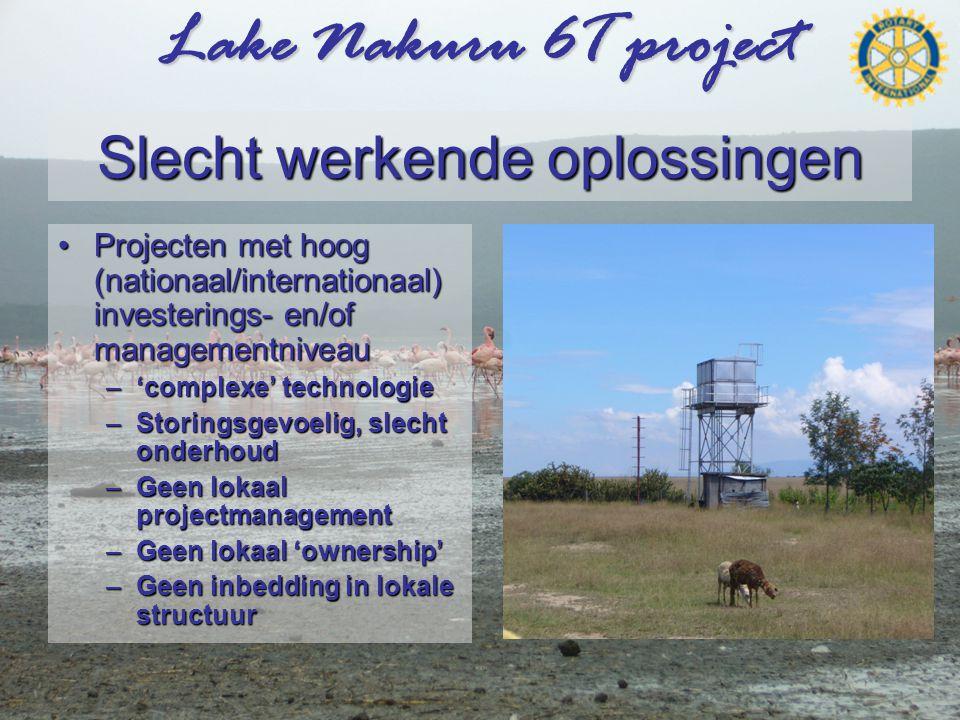 Lake Nakuru 6T project Slecht werkende oplossingen •Projecten met hoog (nationaal/internationaal) investerings- en/of managementniveau –'complexe' technologie –Storingsgevoelig, slecht onderhoud –Geen lokaal projectmanagement –Geen lokaal 'ownership' –Geen inbedding in lokale structuur
