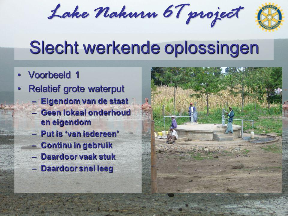 Lake Nakuru 6T project Slecht werkende oplossingen •Voorbeeld 1 •Relatief grote waterput –Eigendom van de staat –Geen lokaal onderhoud en eigendom –Put is 'van iedereen' –Continu in gebruik –Daardoor vaak stuk –Daardoor snel leeg