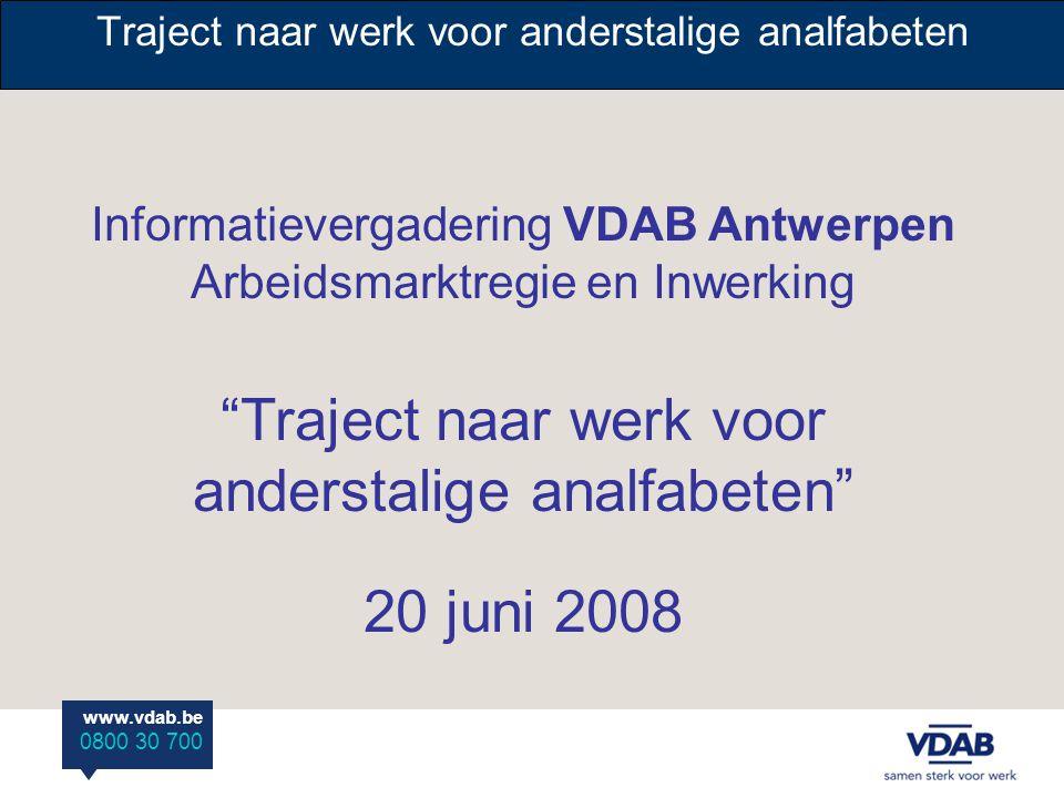 "www.vdab.be 0800 30 700 Traject naar werk voor anderstalige analfabeten Informatievergadering VDAB Antwerpen Arbeidsmarktregie en Inwerking ""Traject n"
