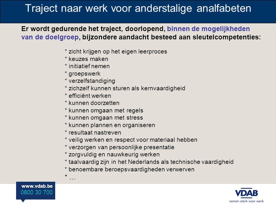 www.vdab.be 0800 30 700 Traject naar werk voor anderstalige analfabeten TRAJECT: Voortraject: •Voor Inburgeraars en eventueel doorverwezen Inwerkers: - Maatschappelijke oriëntatie bij het onthaalbureau.