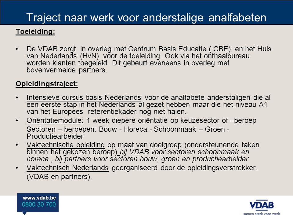 www.vdab.be 0800 30 700 Traject naar werk voor anderstalige analfabeten Toeleiding: •De VDAB zorgt in overleg met Centrum Basis Educatie ( CBE) en het