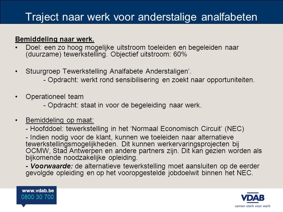 www.vdab.be 0800 30 700 Traject naar werk voor anderstalige analfabeten Bemiddeling naar werk. •Doel: een zo hoog mogelijke uitstroom toeleiden en beg