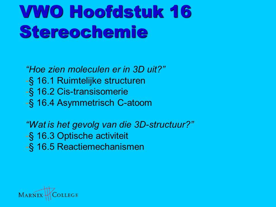 VWO Hoofdstuk 16 Stereochemie Tips vooraf: -Verdiep jezelf tijdens hoofdstuk 16 ook in hoofdstuk 12, want we hebben het vooral over organische moleculen (koolstofverbindingen) Tentamen januari/februari: H12 + H16 - Waarom focus op koolstofverbindingen.