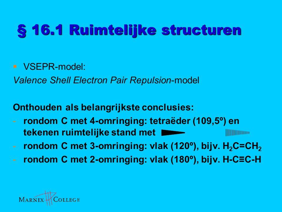 § 16.1 Ruimtelijke structuren  VSEPR-model: Valence Shell Electron Pair Repulsion-model Onthouden als belangrijkste conclusies: -rondom C met 4-omrin