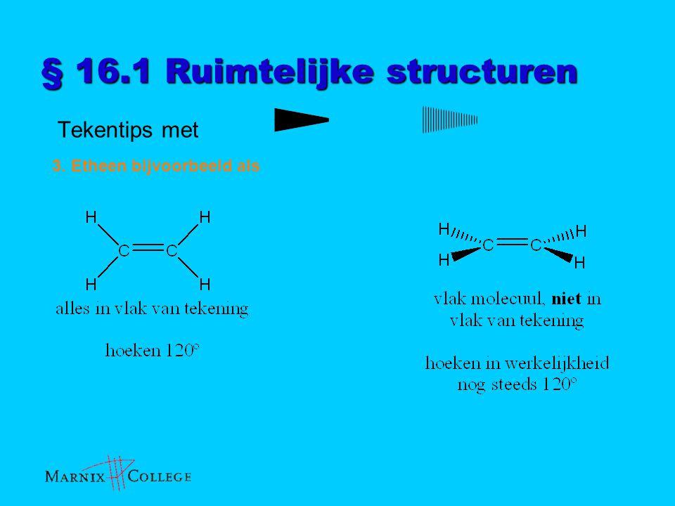 § 16.1 Ruimtelijke structuren Tekentips met 3. Etheen bijvoorbeeld als