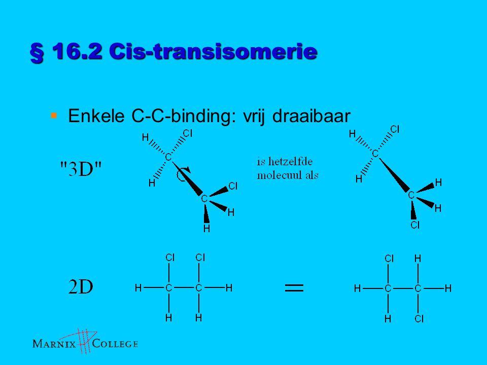 § 16.2 Cis-transisomerie  Enkele C-C-binding: vrij draaibaar