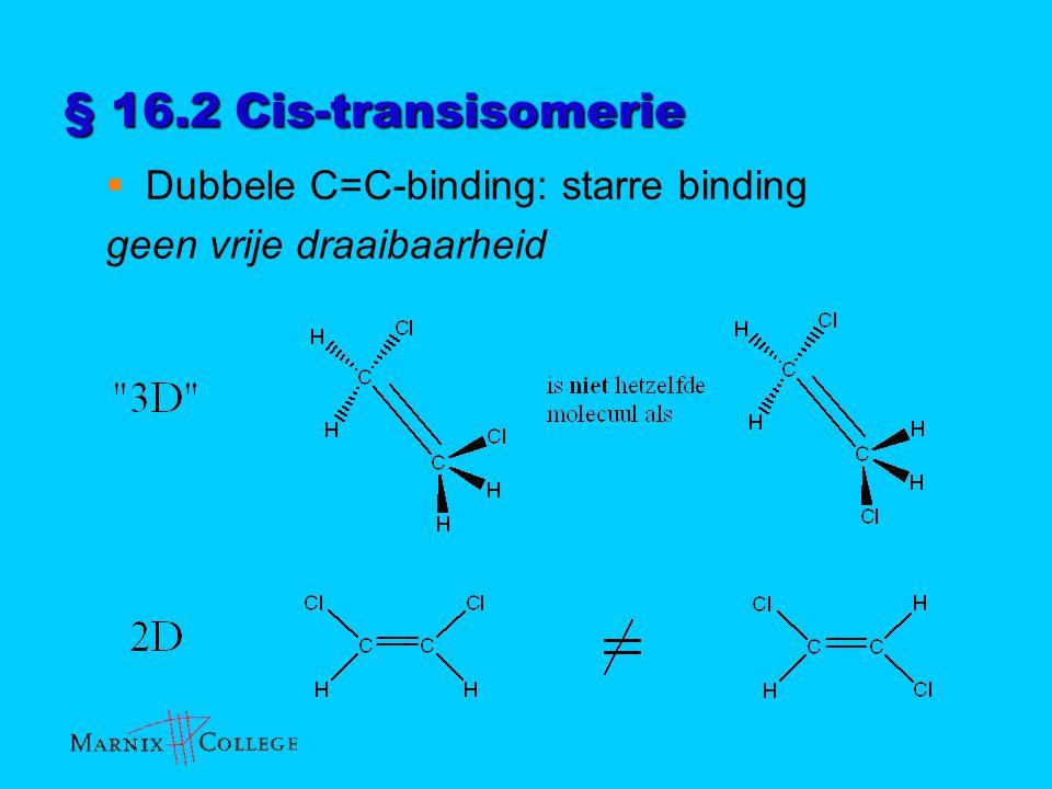 § 16.2 Cis-transisomerie  Dubbele C=C-binding: starre binding geen vrije draaibaarheid