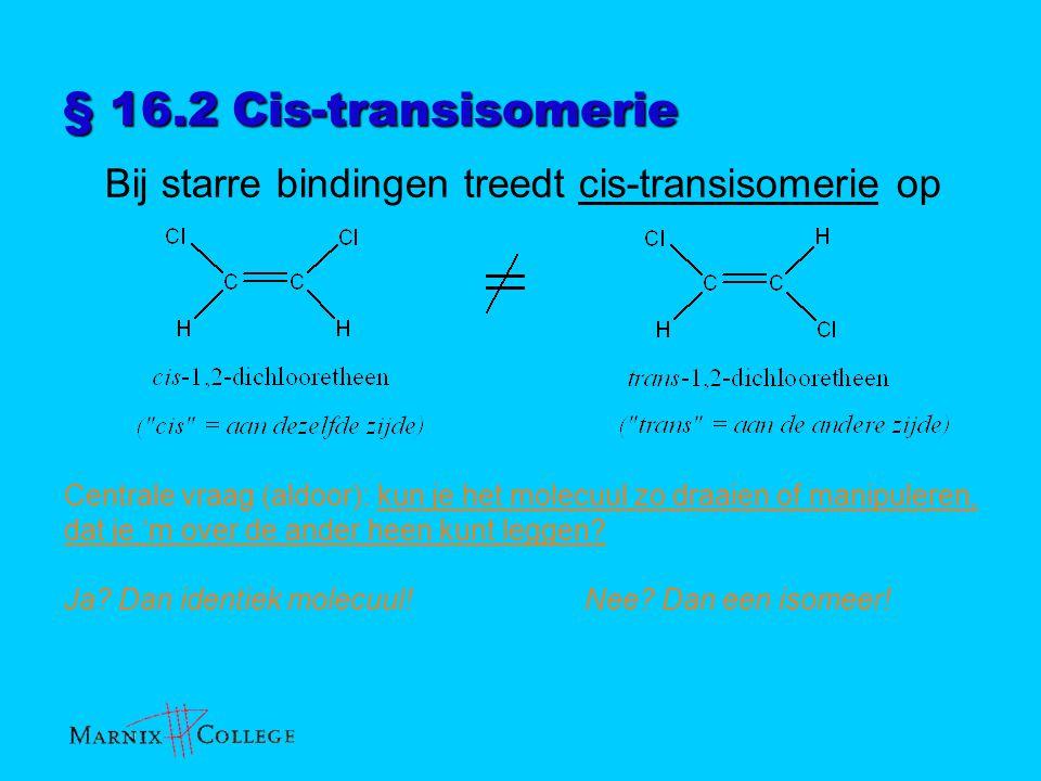 § 16.2 Cis-transisomerie Bij starre bindingen treedt cis-transisomerie op Centrale vraag (aldoor): kun je het molecuul zo draaien of manipuleren, dat