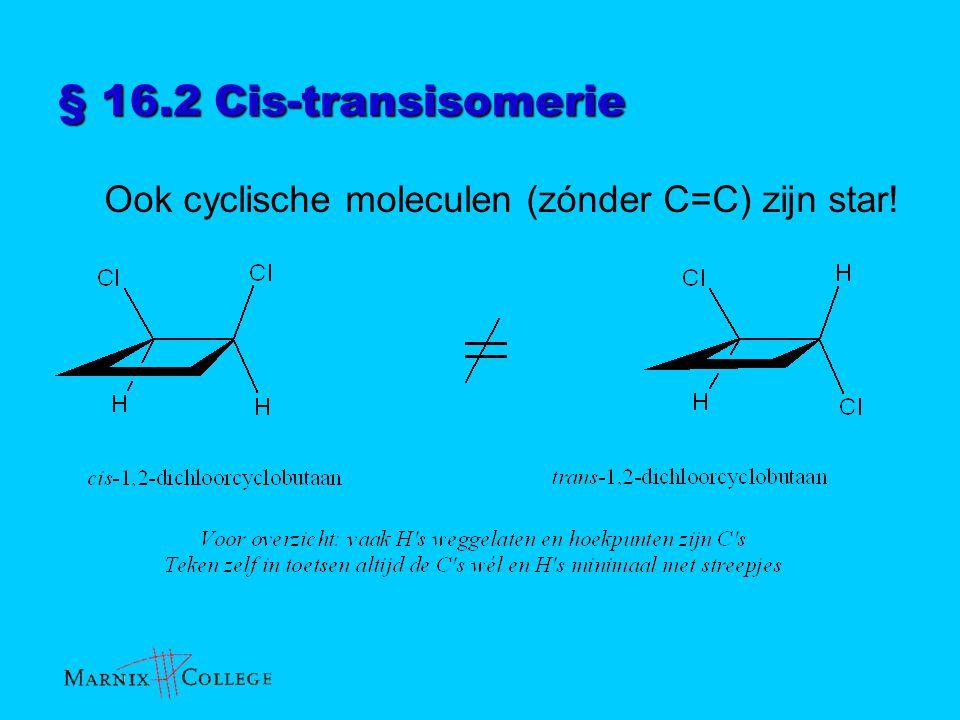 § 16.2 Cis-transisomerie Ook cyclische moleculen (zónder C=C) zijn star!