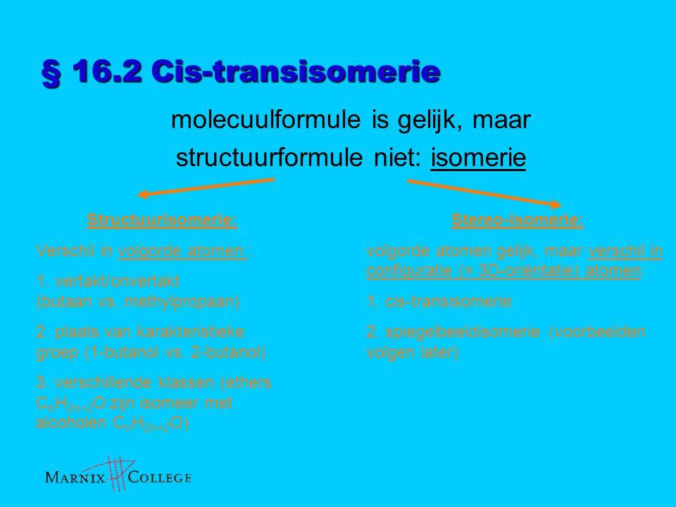 § 16.2 Cis-transisomerie molecuulformule is gelijk, maar structuurformule niet: isomerie Structuurisomerie: Verschil in volgorde atomen : 1. vertakt/o