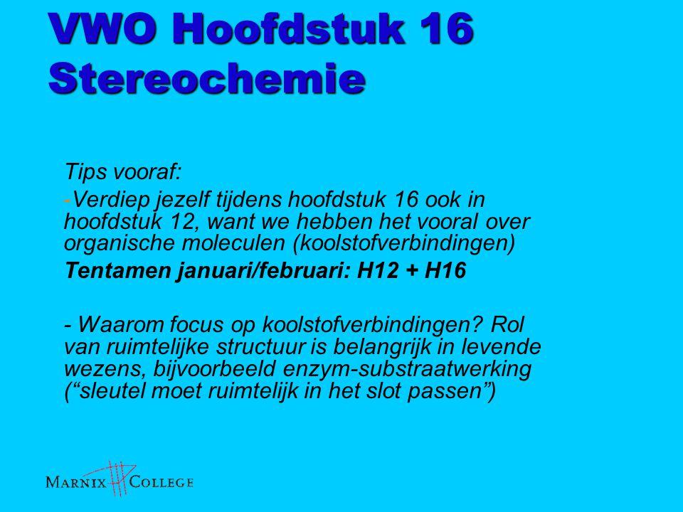 VWO Hoofdstuk 16 Stereochemie Tips vooraf: -Verdiep jezelf tijdens hoofdstuk 16 ook in hoofdstuk 12, want we hebben het vooral over organische molecul