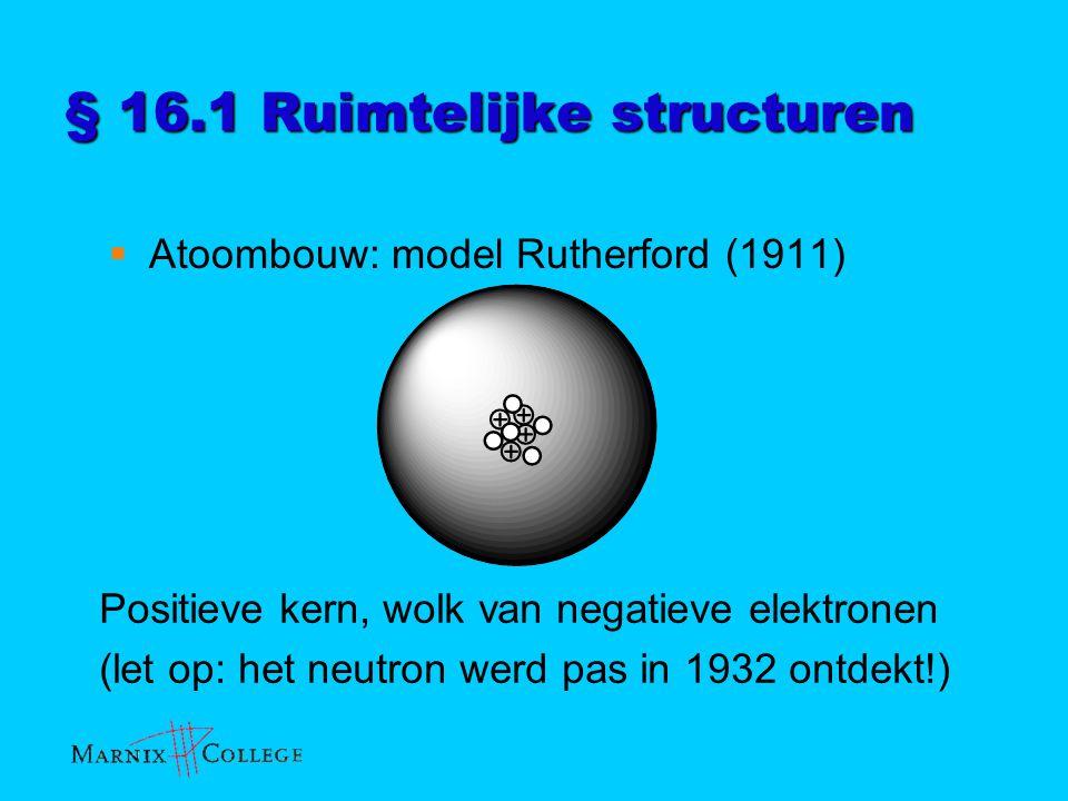 § 16.1 Ruimtelijke structuren  Atoombouw: model Rutherford (1911) Positieve kern, wolk van negatieve elektronen (let op: het neutron werd pas in 1932