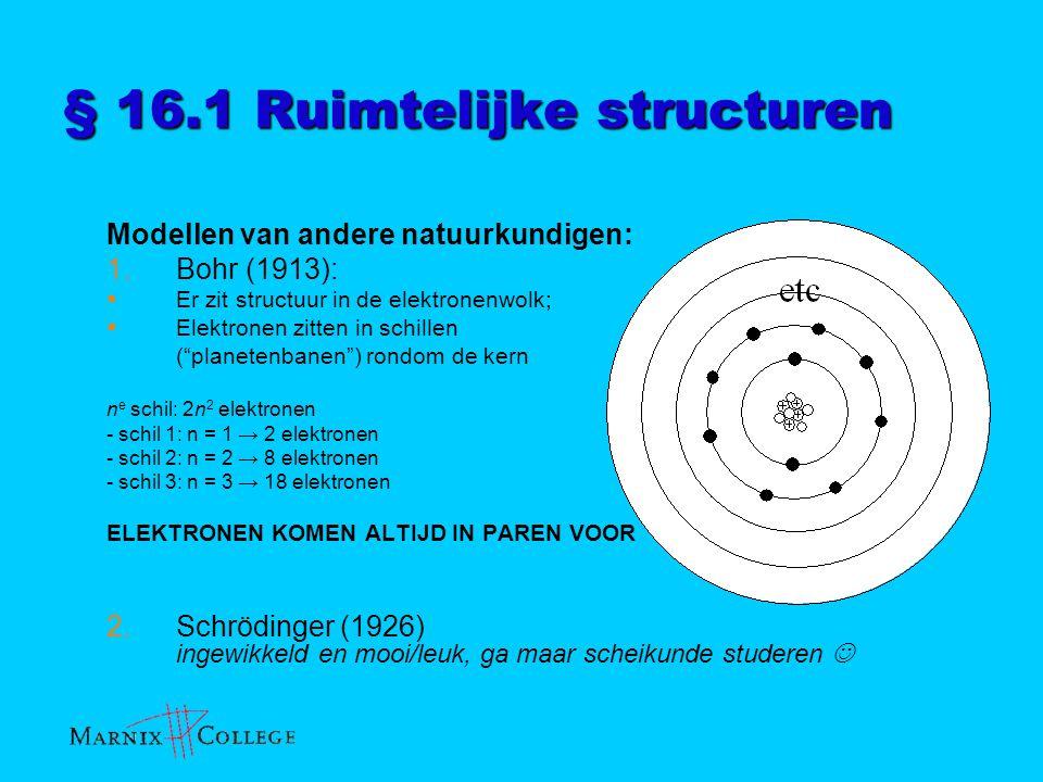 § 16.1 Ruimtelijke structuren VSEPR-model  buitenste schil = valentieschil elektronen in buitenste schil: valentie-elektronen  elektronen: zitten in atoombindingen of vrije elektronenparen  Elektronenparen (zowel bindend als vrij) stoten elkaar af en bepalen zo ruimtelijke bouw (hoeken) in molecuul